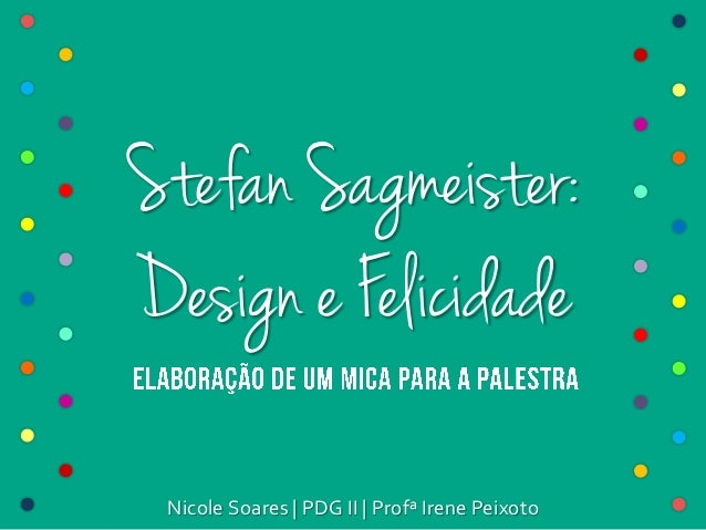 Stefan Sagmeister: Design e Felicidade Nicole Soares   PDG II   Profª Irene Peixoto