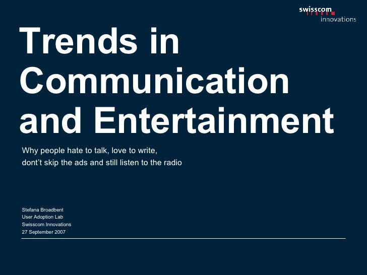 Trends in Communication and Entertainment Stefana Broadbent User Adoption Lab Swisscom Innovations  27 September 2007 Why ...