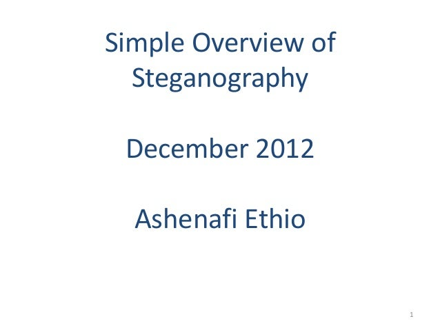 Simple Overview ofSteganographyDecember 2012Ashenafi Ethio1