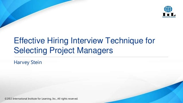 Effective Hiring Interview Technique for Selecting Project Managers Harvey Stein  ©2013 International Institute for Learni...