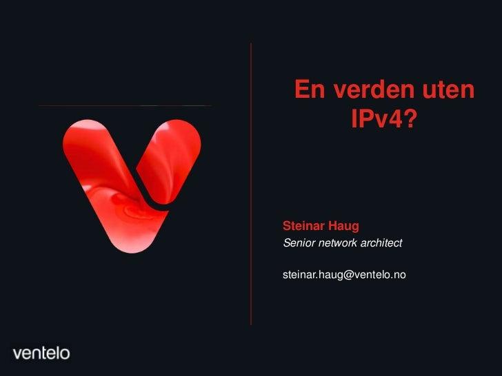 En verden uten      IPv4?Steinar HaugSenior network architectsteinar.haug@ventelo.no