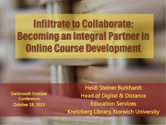 Infiltrate to Collaborate: Becoming an Integral Partner in Online Course Development  Dartmouth October Conference October...