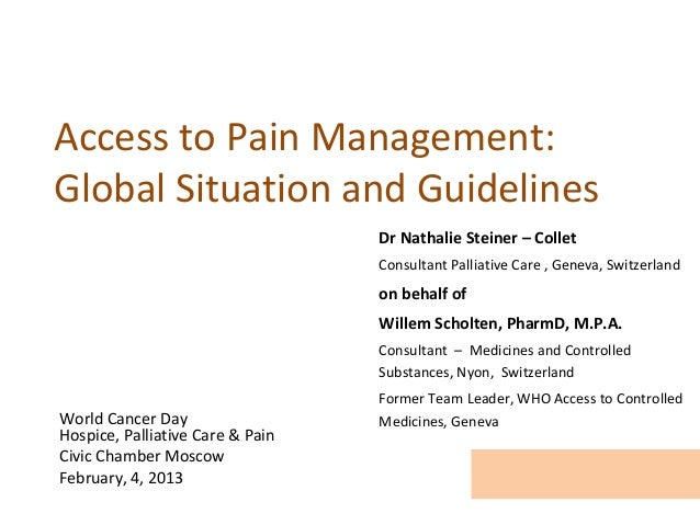 Access to Pain Management:Global Situation and Guidelines                                  Dr Nathalie Steiner – Collet   ...