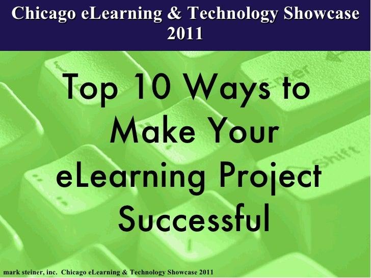 Chicago eLearning & Technology Showcase 2011 <ul><li>Top 10 Ways to Make Your eLearning Project  Successful </li></ul>