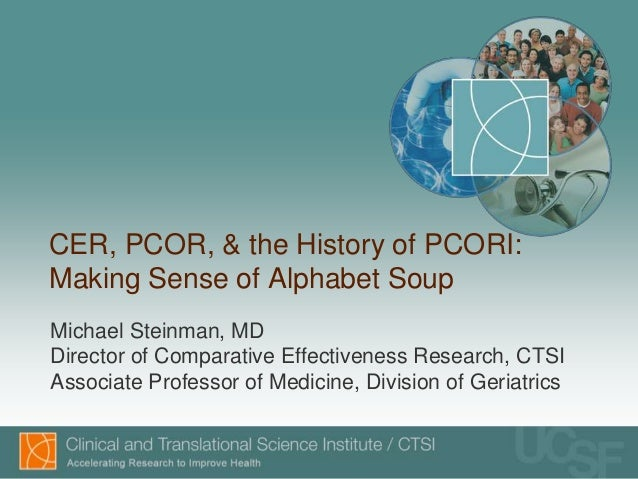 CER, PCOR, & the History of PCORI:Making Sense of Alphabet SoupMichael Steinman, MDDirector of Comparative Effectiveness R...