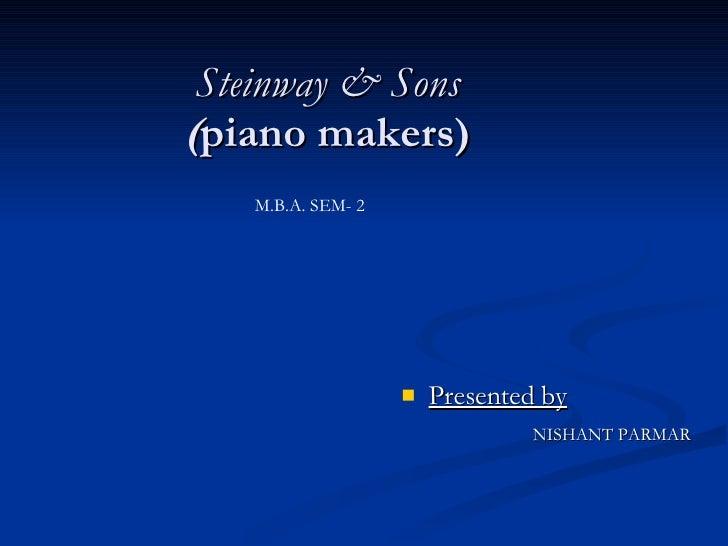 Steinway & Sons ( piano makers) <ul><li>Presented by </li></ul><ul><li>NISHANT PARMAR </li></ul>M.B.A. SEM- 2