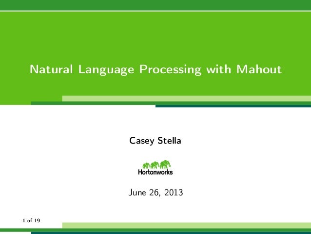 Natural Language Processing with Mahout Casey Stella June 26, 2013 1 of 19