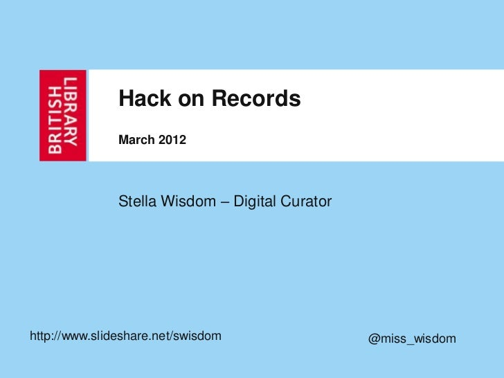 Hack on Records               March 2012               Stella Wisdom – Digital Curatorhttp://www.slideshare.net/swisdom   ...