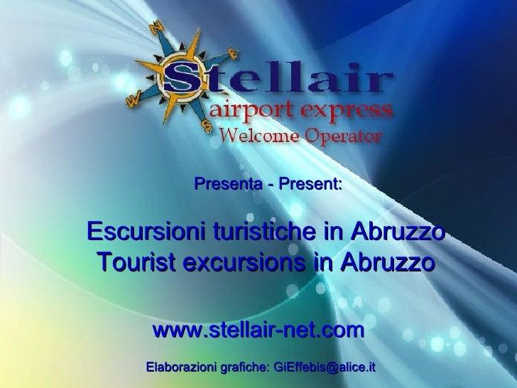 Presenta - Present: Escursioni turistiche in Abruzzo Tourist excursions in Abruzzo www.stellair-net.com Elaborazioni grafi...