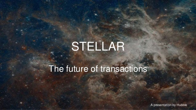 A presentation by Hubble STELLAR The future of transactions