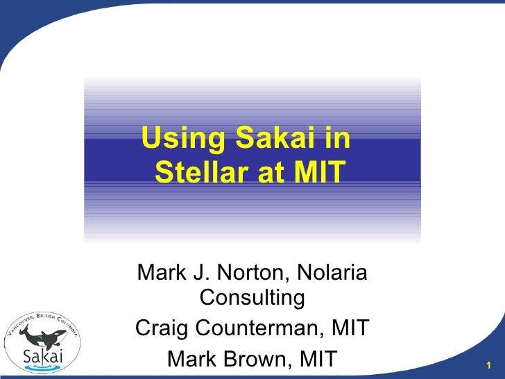 Using Sakai in  Stellar at MIT Mark J. Norton, Nolaria Consulting Craig Counterman, MIT Mark Brown, MIT