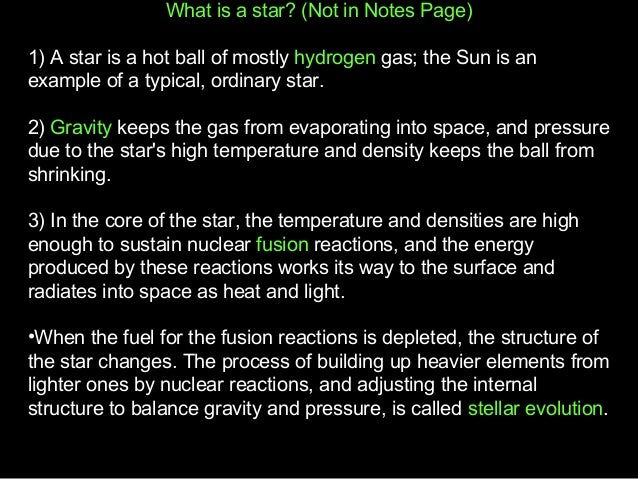 What is a star? (Not in Notes Page) 1) A star is a hot ball of mostly hydrogen gas; the Sun is an example of a typical, or...