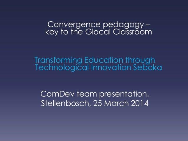 Convergence pedagogy – key to the Glocal Classroom Transforming Education through Technological Innovation Seboka ComDev t...