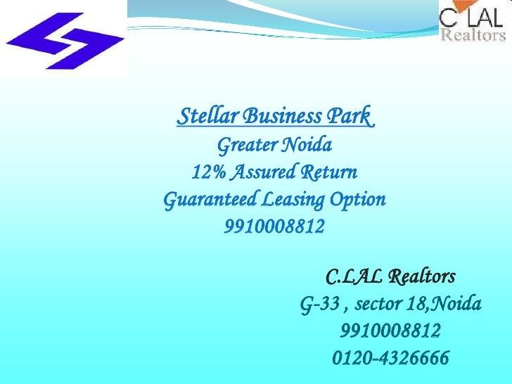 Stellar Business Park     Greater Noida  12% Assured ReturnGuaranteed Leasing Option      9910008812                  C.LA...