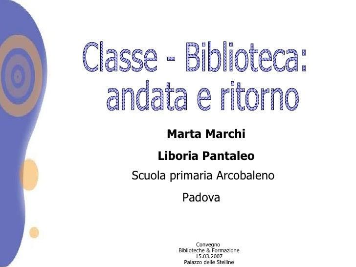 Classe - Biblioteca: andata e ritorno Marta Marchi Liboria Pantaleo Scuola primaria Arcobaleno Padova  Convegno  Bibliotec...