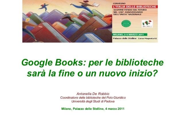 Google Books: per le biblioteche sarà la fine o un nuovo inizio? Antonella De Robbio Coordinatore delle biblioteche del Po...
