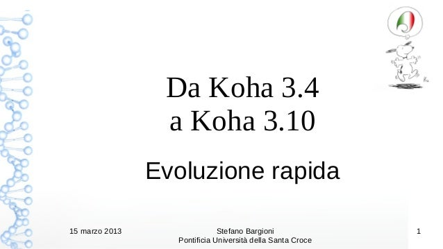 Da Koha 3.4                 a Koha 3.10                Evoluzione rapida15 marzo 2013                 Stefano Bargioni    ...