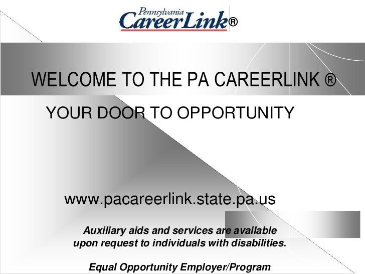 ®WELCOME TO THE PA CAREERLINK ® YOUR DOOR TO OPPORTUNITY   www.pacareerlink.state.pa.us      Auxiliary aids and services a...