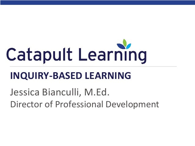 INQUIRY-BASED LEARNING Jessica Bianculli, M.Ed. Director of Professional Development