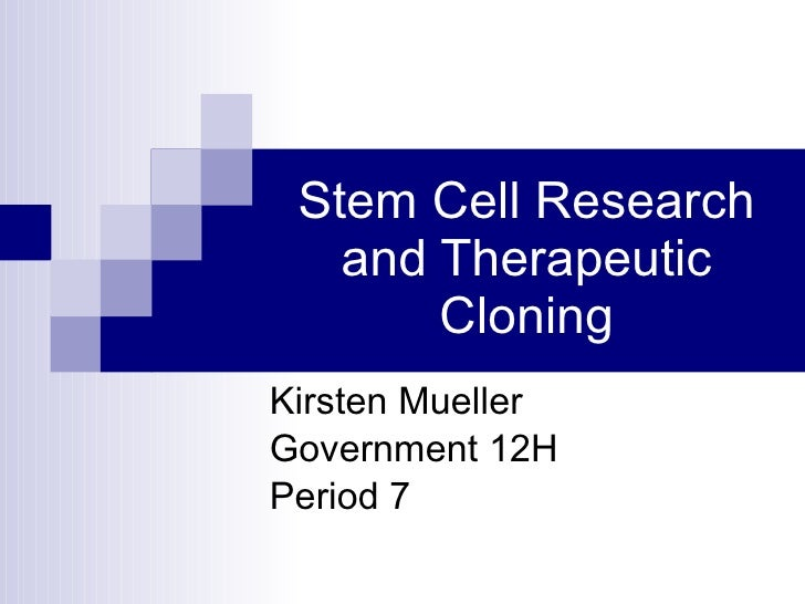 Stem Cell Research and Therapeutic Cloning Kirsten Mueller Government 12H Period 7