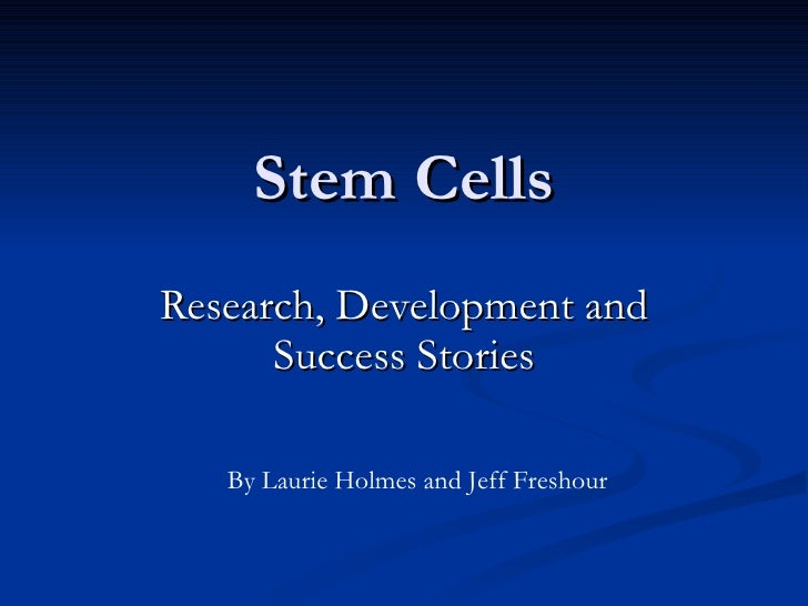 Stem Cells Research, Development and Success Stories By Laurie Holmes and Jeff Freshour