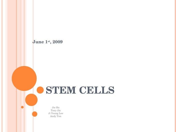 June 1 st , 2009 STEM CELLS Jie He Tony Jia Ji Young Lee Andy Yen