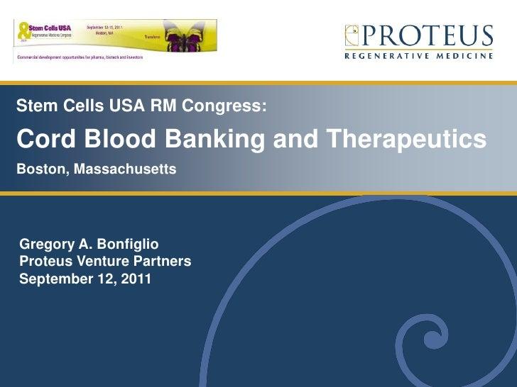 Stem Cells USA RM Congress:Cord Blood Banking and TherapeuticsBoston, MassachusettsGregory A. BonfiglioProteus Venture Par...