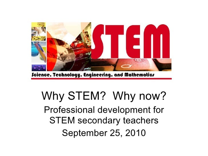 Why STEM?  Why now? Professional development for STEM secondary teachers September 25, 2010
