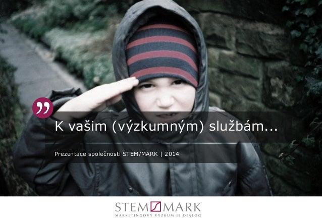 K vašim (výzkumným) službám... Prezentace společnosti STEM/MARK | 2014