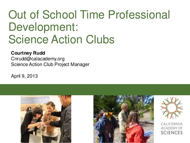 Out of School Time ProfessionalDevelopment:Science Action ClubsCourtney RuddCnrudd@calacademy.orgScience Action Club Proje...