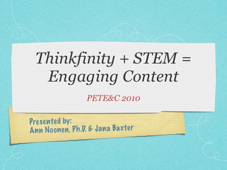 Thinkfinity + STEM =    Engaging Content                     PETE&C 2010  Pres en te d by: An n Noo nen, P h .D. & Ja n a ...