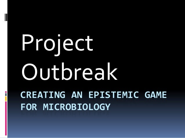 Project Outbreak CREATING AN EPISTEMIC GAME FOR MICROBIOLOGY