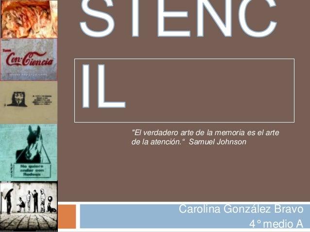 """Carolina González Bravo4° medio A""""El verdadero arte de la memoria es el artede la atención."""" Samuel Johnson"""