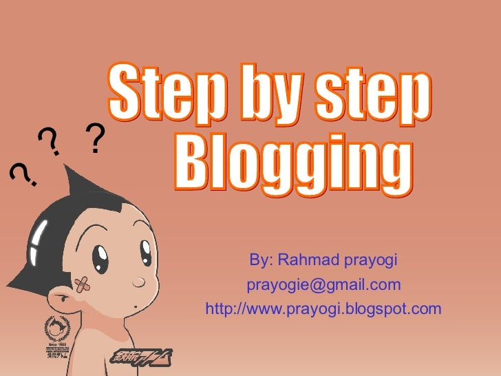 By: Rahmad prayogi [email_address] http://www.prayogi.blogspot.com Step by step  Blogging ? ? ?