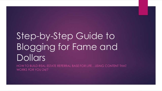 Step-by-Step Guide to Blogging for Fame and Dollars HOW TO BUILD REAL ESTATE REFERRAL BASE FOR LIFE…USING CONTENT THAT WOR...