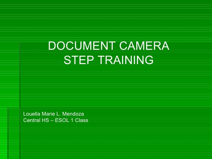 DOCUMENT CAMERA STEP TRAINING Louella Marie L. Mendoza Central HS – ESOL 1 Class
