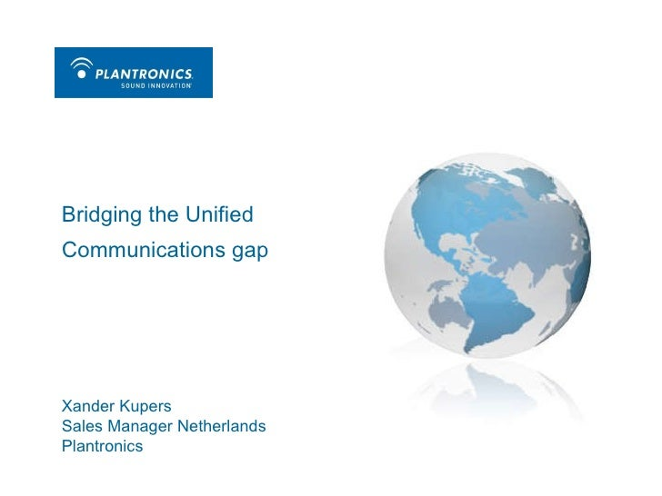 Bridging the Unified Communications gap Xander Kupers Sales Manager Netherlands Plantronics