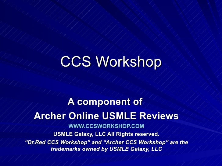 "CCS Workshop A component of  Archer Online USMLE Reviews WWW.CCSWORKSHOP.COM USMLE Galaxy, LLC All Rights reserved. "" Dr.R..."