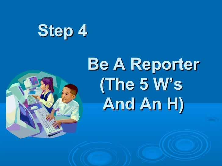Step 4     Be A Reporter      (The 5 W's       And An H)