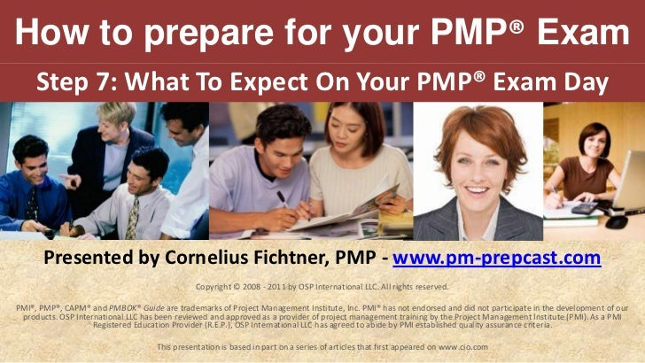 How to prepare for your PMP® Exam<br />Step 7:What To Expect On Your PMP® Exam Day<br />Presented by Cornelius Fichtner, P...