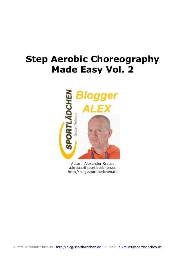 Step Aerobic ChoreographyMade Easy Vol. 2Autor: Alexander Kraussa.krauss@sportlaedchen.dehttp://blog.sportlaedchen.deAutor...