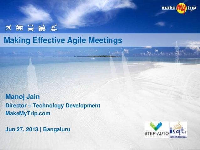 Manoj Jain Director – Technology Development MakeMyTrip.com Jun 27, 2013 | Bangaluru Making Effective Agile Meetings