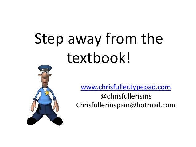 Step away from the textbook! www.chrisfuller.typepad.com @chrisfullerisms Chrisfullerinspain@hotmail.com