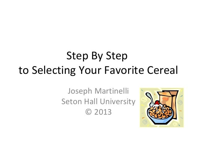 Step By Step to Selecting Your Favorite Cereal Joseph Martinelli Seton Hall University © 2013