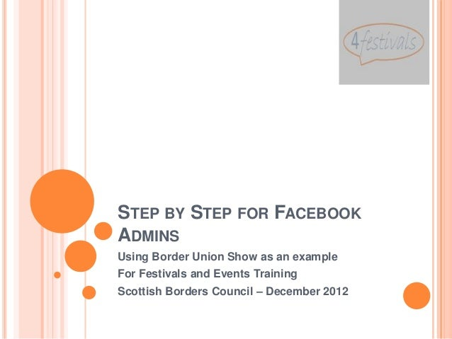 STEP BY STEP FOR FACEBOOKADMINSUsing Border Union Show as an exampleFor Festivals and Events TrainingScottish Borders Coun...