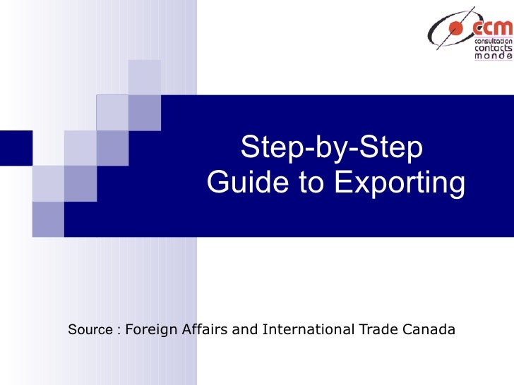Step-by-Step   Guide   to   Exporting Source :  Foreign   Affairs   and   International   Trade   Canada