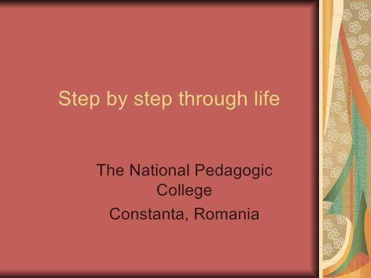 Step by step through life    The National Pedagogic           College     Constanta, Romania