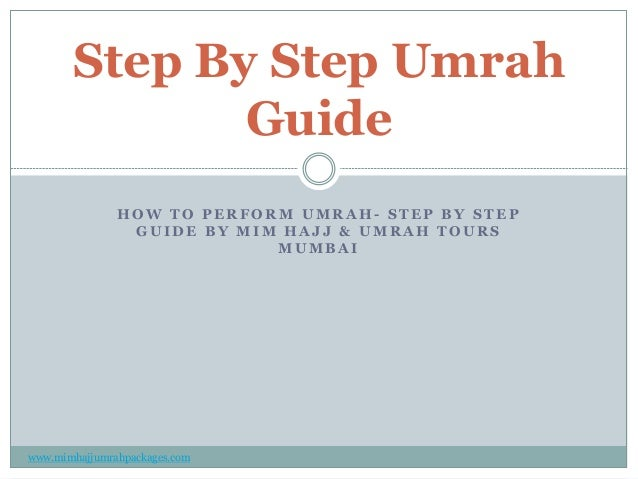 Step By Step Umrah Guide HOW TO PERFORM UMRAH- STEP BY STEP GUIDE BY MIM HAJJ & UMRAH TOURS MUMBAI  www.mimhajjumrahpackag...