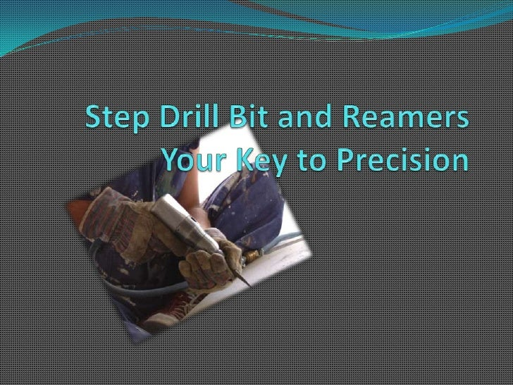 Step Drill Bit and ReamersYour Key to Precision<br />