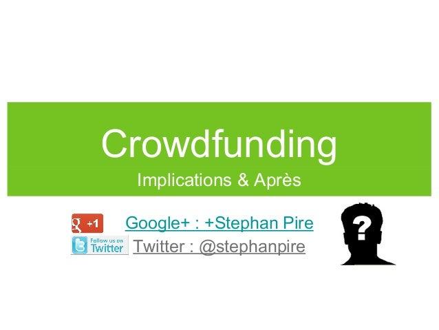 CrowdfundingImplications & AprèsGoogle+ : +Stephan PireTwitter : @stephanpire